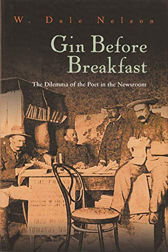 Gin Before Breakfast: The Dilemma of the Poet in the Newsroom: Nelson, W. Dale