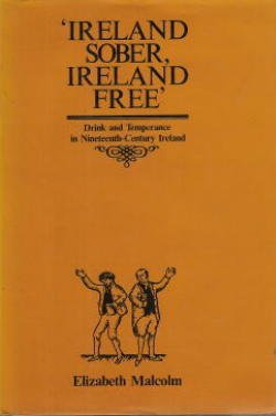 Ireland Sober, Ireland Free': Drink and Temperance in Nineteenth-Century Ireland: Malcolm, ...