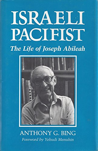 Israeli Pacifist: The Life of Joseph Abileah: Bing, Anthony G.