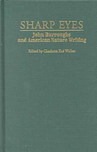 Sharp Eyes: John Burroughs and American Nature Writing (Hardcover): Charlotte Zoe Walker