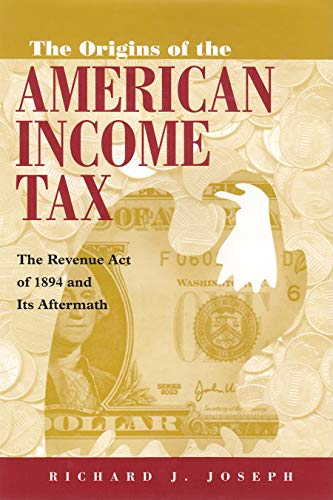 The Origins of the American Income Tax: The Revenue Act of 1894 and Its Aftermath (Hardcover): ...