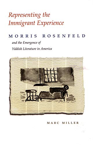 Representing the Immigrant Experience: Morris Rosenfeld and the Emergence of Yiddish Literature in America (Judaic Traditions in Literature, Music, and Art) (9780815631101) by Marc Miller