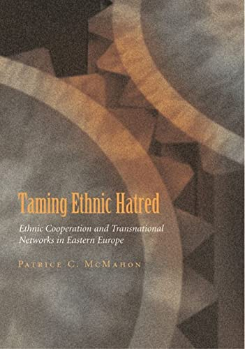 Taming Ethnic Hatred: Ethnic Cooperation and Transnational Networks in Eastern Europe: McMahon, ...