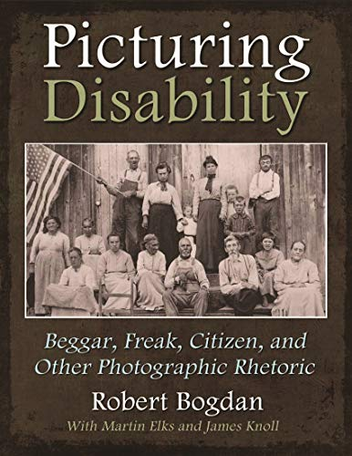 Picturing Disability: Beggar, Freak, Citizen and Other Photographic Rhetoric (Critical Perspectives...