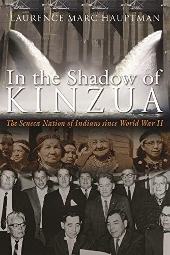In the Shadow of Kinzua: The Seneca Nation of Indians Since World War II: Laurence Hauptman