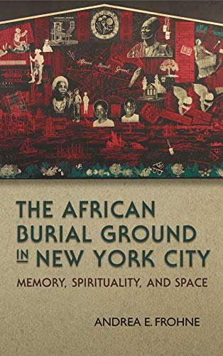 The African Burial Ground in New York City: Memory, Spirituality, and Space (Hardcover): Andrea E. ...