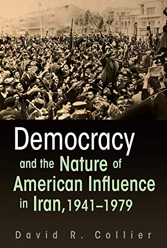 Democracy and the Nature of American Influence in Iran, 1941-1979 (Contemporary Issues in the ...