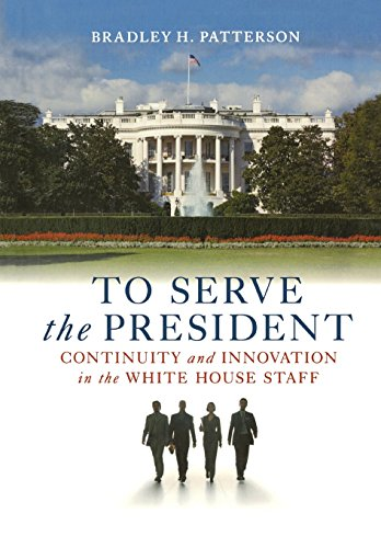 To Serve the President: Continuity and Innovation in the White House Staff: Patterson Jr., Bradley ...