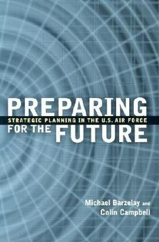 Preparing for the Future: Strategic Planning in the U.S. Air Force: Michael Barzelay, Colin ...