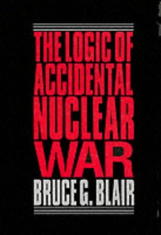 The Logic of Accidental Nuclear War: Blair, Bruce G.
