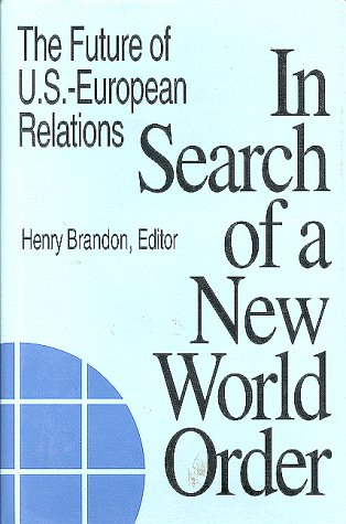 In Search of a New World Order : The Future of U. S. - European Relations: Brandon, Henry