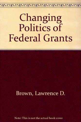 The Changing Politics of Federal Grants: Brown, Lawrence D.;