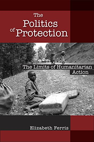 The Politics of Protection: The Limits of Humanitarian Action: Elizabeth G. Ferris