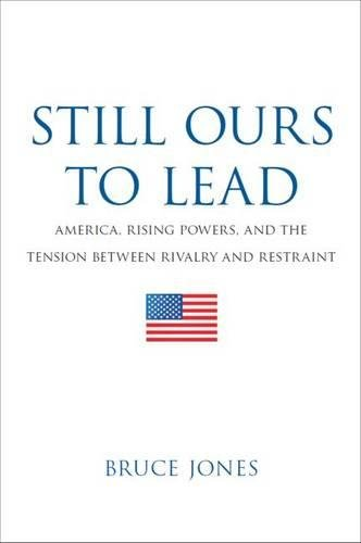 9780815725121: Still Ours to Lead: America, Rising Powers, and the Tension between Rivalry and Restraint