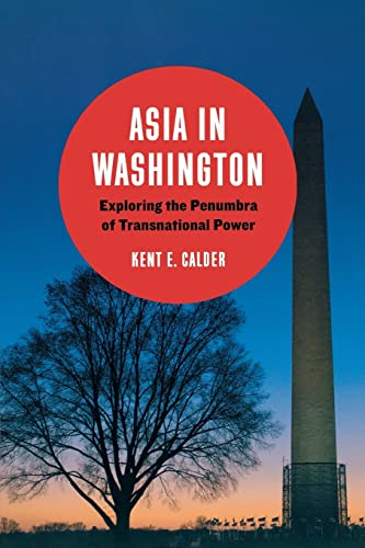 Asia in Washington: Exploring the Penumbra of Transnational Power: Calder, Kent E.