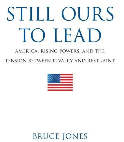 Still Ours to Lead: America, Rising Powers, and the Tension between Rivalry and Restraint: Jones, ...