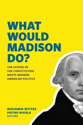 9780815726746: What Would Madison Do?: The Father of the Constitution Meets Modern American Politics