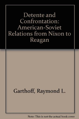 Detente and Confrontation: American Relations From Nixon to Reagan: Raymond Garthoff
