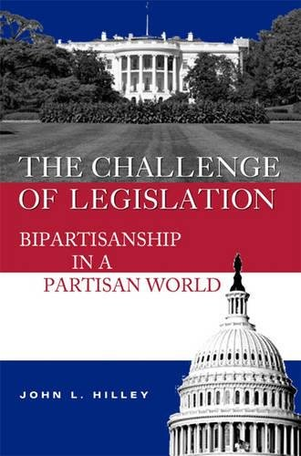 The Challenge of Legislation: Bipartisanship in a Partisan World (Hardback): John L. Hilley