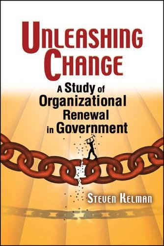 Unleashing Change: A Study of Organizational Renewal in Government: Steven Kelman