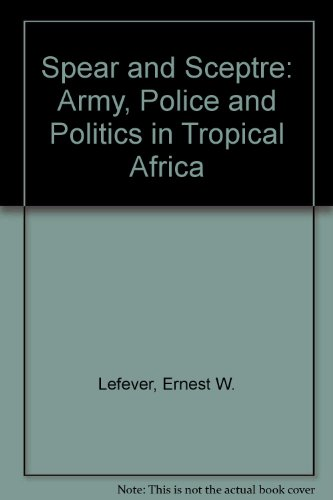 Spear and Sceptre: Army, Police and Politics in Tropical Africa: Ernest W. Lefever