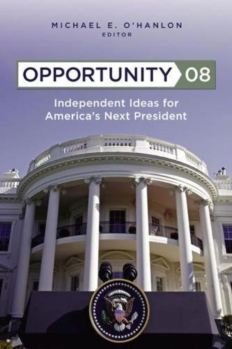 Opportunity 08: Independent Ideas for America's Next President: Editor-Michael E. O'Hanlon