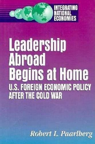 Leadership Abroad Begins at Home: U.S. Foreign Economic Policy After the Cold War (Integrating ...