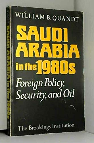 Saudi Arabia in the 1980's: Foreign Policy, Security and Oil: William B. Quandt