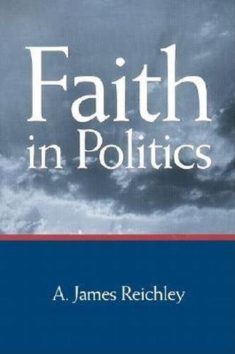 Faith in Politics (Hardback): A. James Reichley