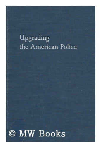 UPGRADING THE AMERICAN POLICE: EDUCATION AND TRAINING FOR BETTER LAW ENFORCEMENT.: Saunders, ...