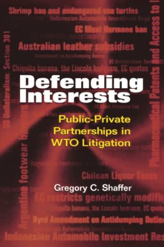 Defending Interests: Public-Private Partnerships in WTO Litigation: Gregory C. Shaffer