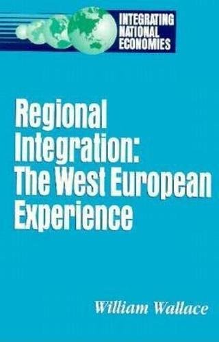 Regional Integration: The West European Experience (Integrating National Economies: Promise & ...