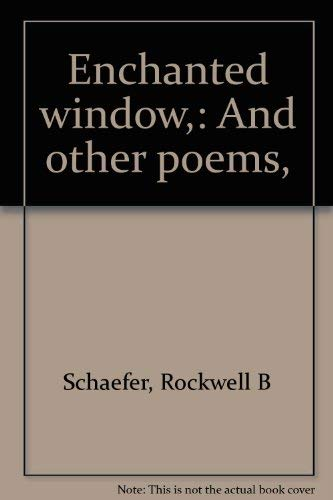 Enchanted window and other poems.: SCHAEFER, ROCKWELL B.