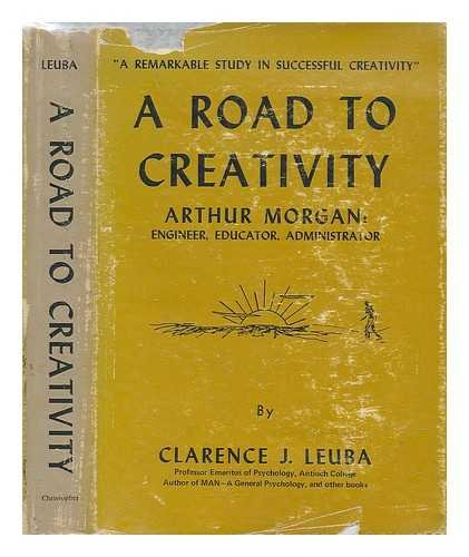 A road to creativity;: Arthur Morgan: engineer, educator, administrator,: Clarence James Leuba