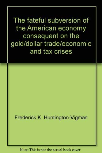 9780815802563: The fateful subversion of the American economy: Consequent on the gold/dollar, trade/economic, and tax crises,
