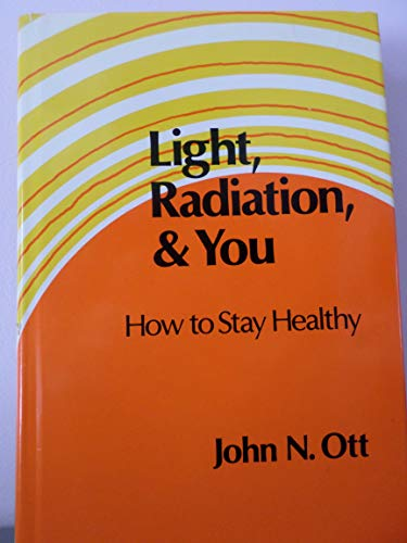 Light, Radiation, And You: How To Stay Healthy.: Ott, John N.; Callahan, Philip S. (preface); ...