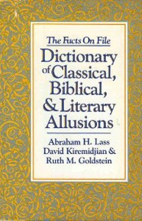 The Facts on File Dictionary of Classical, Biblical and Literary Allusions (0816012679) by Lass, Abraham Harold; Kiremidjian, David; Goldstein, Ruth M.