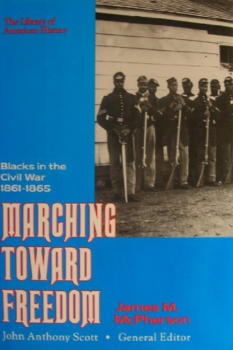 Marching Toward Freedom: Blacks in the Civil War 1861-1865