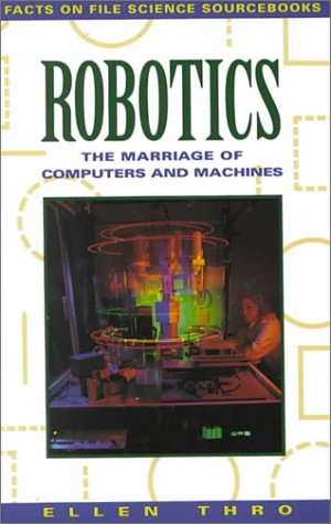 9780816026289: Robotics: The Marriage of Computers and Machines (Facts on File Science Sourcebooks)