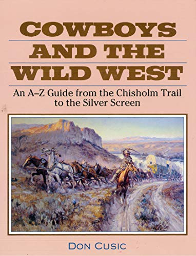 Cowboys And The Wild West An A-z Guide From The Chisholm Trail To The Silver Screen