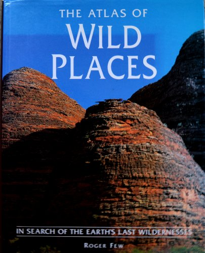 The atlas of wild places :; in search of the Earth's last wildernesses
