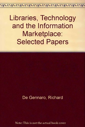 Libraries, Technology and the Information Marketplace: De Gennaro, Richard