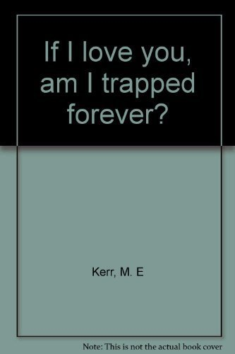 If I love you, am I trapped forever?: Kerr, M. E