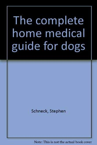 The complete home medical guide for dogs: Stephen Schneck