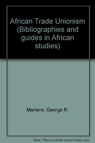 African Trade Unionism (Bibliographies and guides in African studies): Martens, George R.