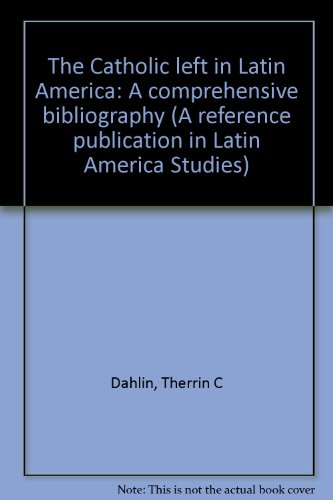 The Catholic Left in Latin America: A comprehensive bibliography (A Reference publication in Latin ...