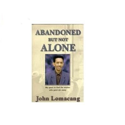 Abandoned but Not Alone My Quest to Find the Mother Who Gave Me Away: Lomacang, John