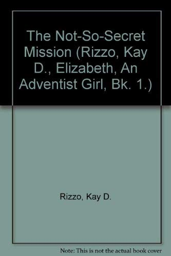 The Not-So-Secret Mission (Rizzo, Kay D., Elizabeth, An Adventist Girl, Bk. 1.): Rizzo, Kay D.