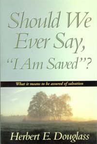 Should We Ever Say, I Am Saved?: What It Means to Be Assured of Salvation: Douglass, Herbert E.