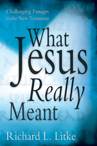 What Jesus Really Meant : Challenging Passages: Richard L. Litke